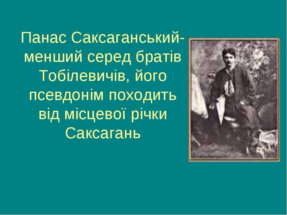 Панас Саксаганський- менший серед братів Тобілевичів, його псевдонім походить...