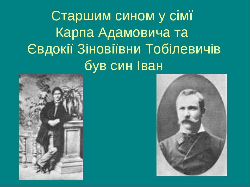 Старшим сином у сімї Карпа Адамовича та Євдокії Зіновіївни Тобілевичів був си...