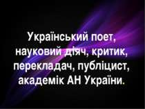 Український поет, науковий діяч, критик, перекладач, публіцист, академік АН У...