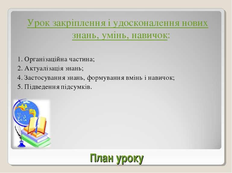 План уроку Урок закріплення і удосконалення нових знань, умінь, навичок: 1. О...