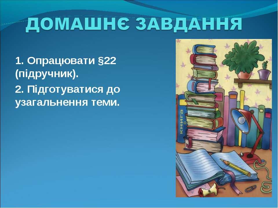 1. Опрацювати §22 (підручник). 2. Підготуватися до узагальнення теми.