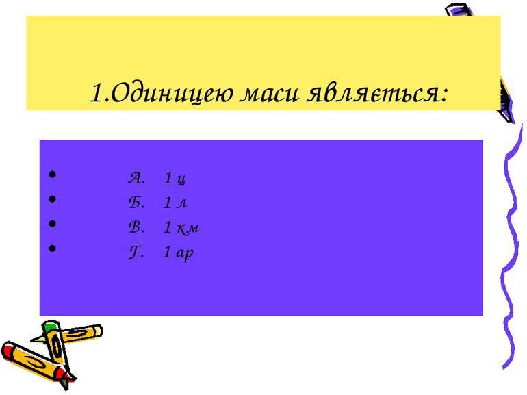 1.Одиницею маси являється: А. 1 ц Б. 1 л В. 1 км Г. 1 ар
