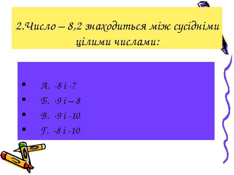 2.Число – 8,2 знаходиться між сусідніми цілими числами: А. -8 і -7 Б. -9 і – ...