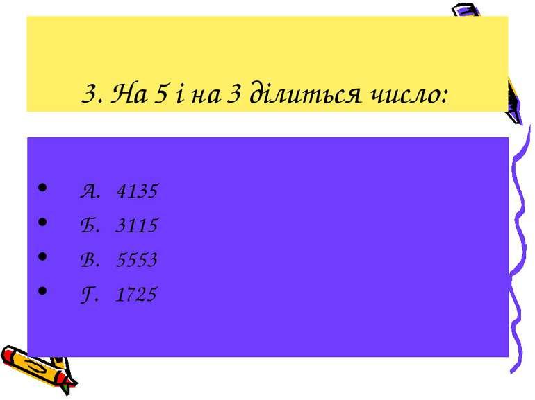 3. На 5 і на 3 ділиться число: А. 4135 Б. 3115 В. 5553 Г. 1725