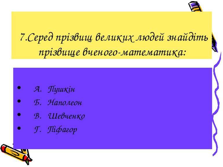 7.Серед прізвищ великих людей знайдіть прізвище вченого-математика: А. Пушкін...