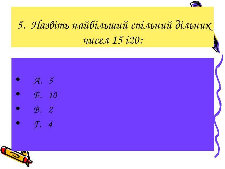 5. Назвіть найбільший спільний дільник чисел 15 і20: А. 5 Б. 10 В. 2 Г. 4