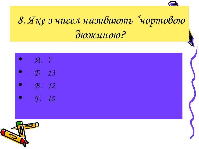 """8. Яке з чисел називають """"чортовою дюжиною? А. 7 Б. 13 В. 12 Г. 16"""