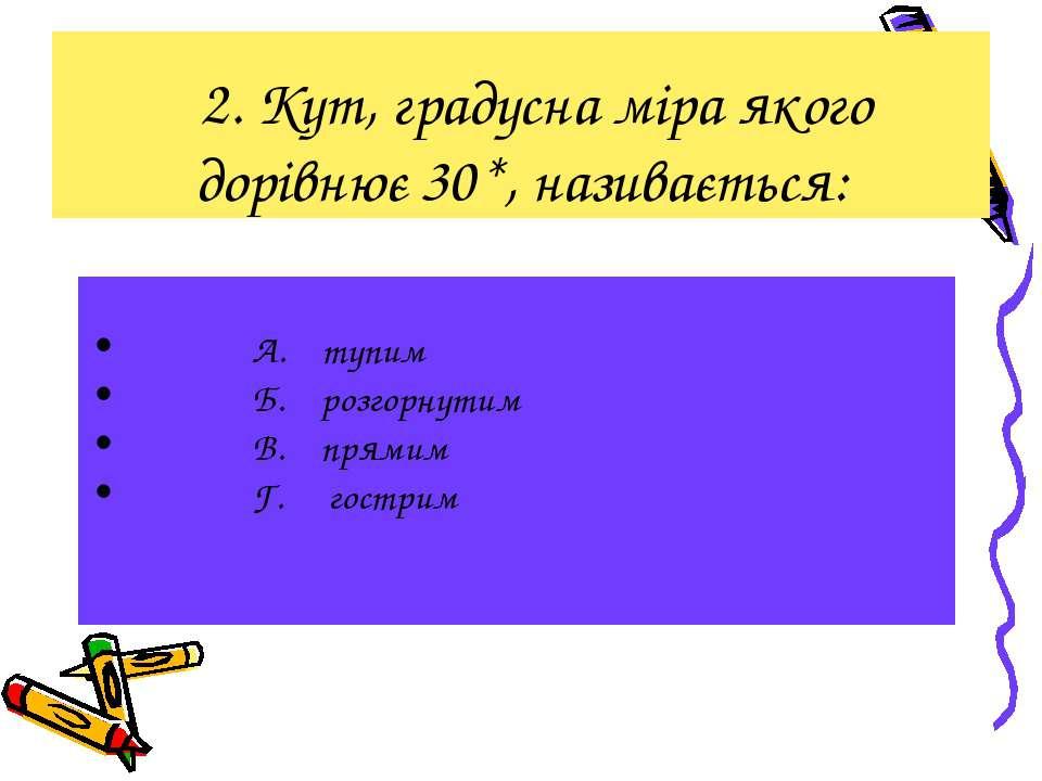 2. Кут, градусна міра якого дорівнює 30*, називається: А. тупим Б. розгорнути...