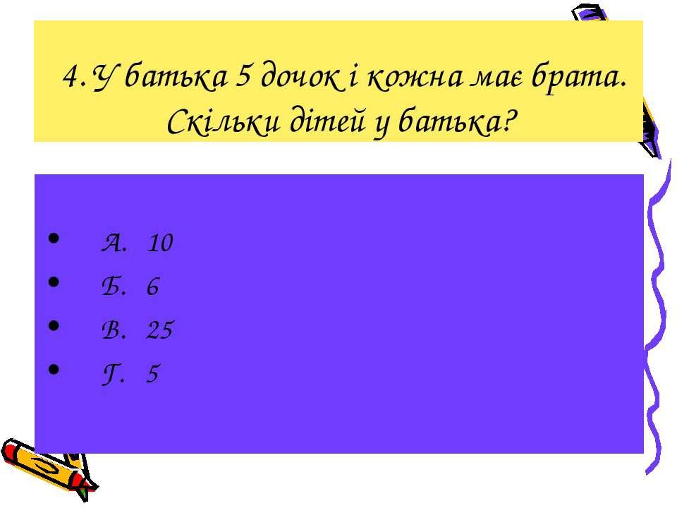 4. У батька 5 дочок і кожна має брата. Скільки дітей у батька? А. 10 Б. 6 В. ...