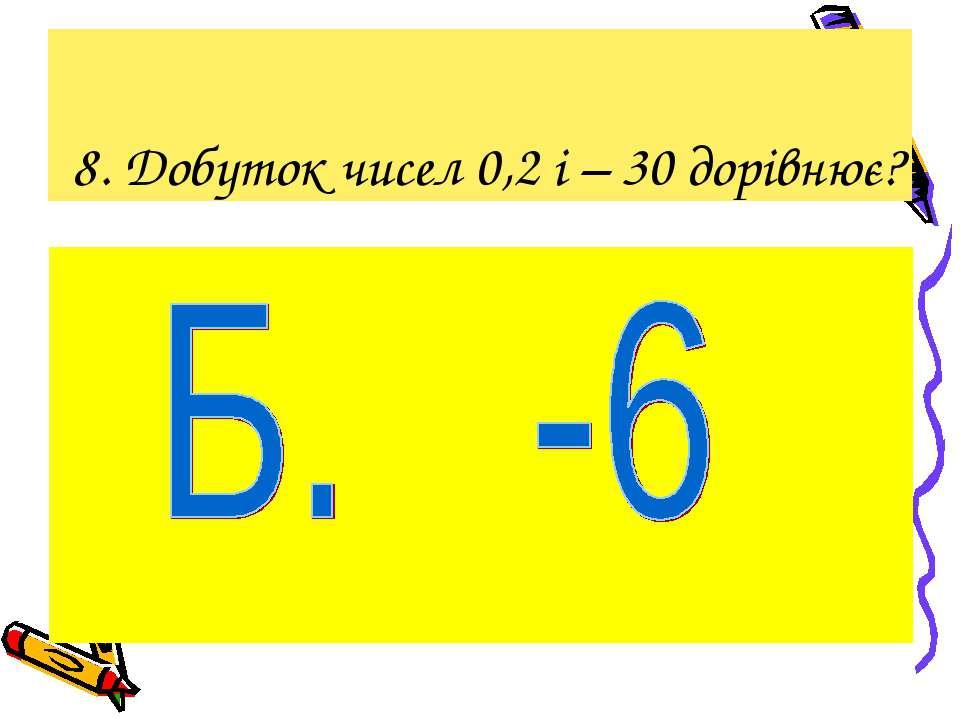 8. Добуток чисел 0,2 і – 30 дорівнює?