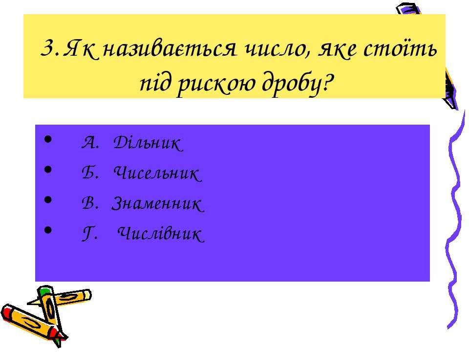3. Як називається число, яке стоїть під рискою дробу? А. Дільник Б. Чисельник...