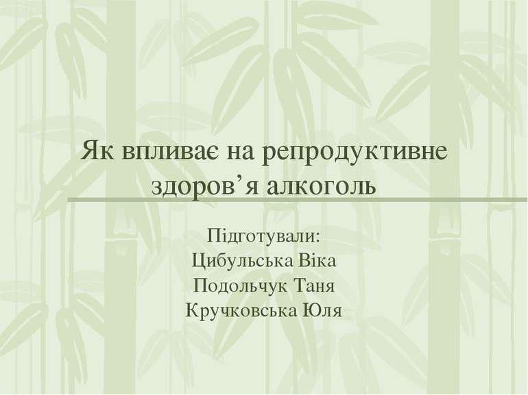 Як впливає на репродуктивне здоров'я алкоголь Підготували: Цибульська Віка По...