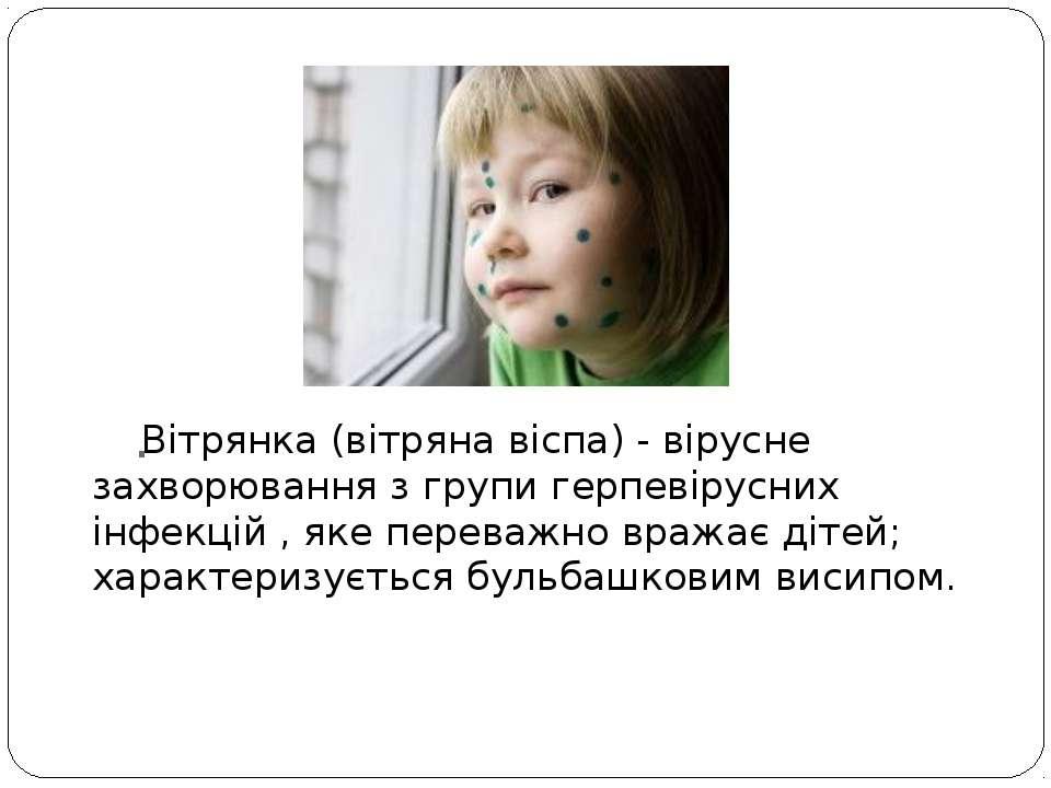 . Вітрянка (вітряна віспа) - вірусне захворювання з групигерпевірусних інфек...