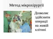Метод мікрохірургії Дозволяє здійснити операції на живій клітині
