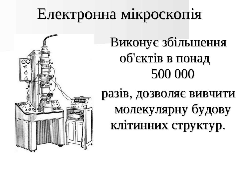 Електронна мікроскопія Виконує збільшення об'єктів в понад 500 000 разів, доз...