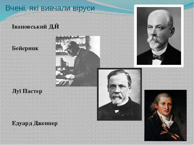 Вчені, які вивчали віруси Івановський Д.Й Бейєринк Луї Пастер Едуард Дженнер
