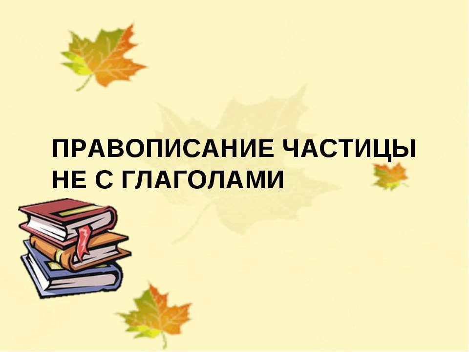 НЕ С ГЛАГОЛАМИ Учитель русского языка Солдатова Лариса Евгеньевна ПРАВОПИСАНИ...