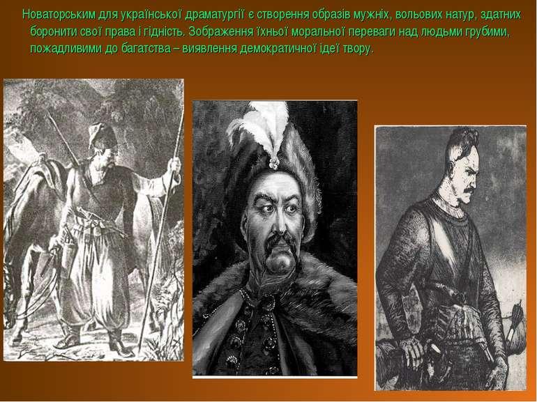 Новаторським для української драматургії є створення образів мужніх, вольових...