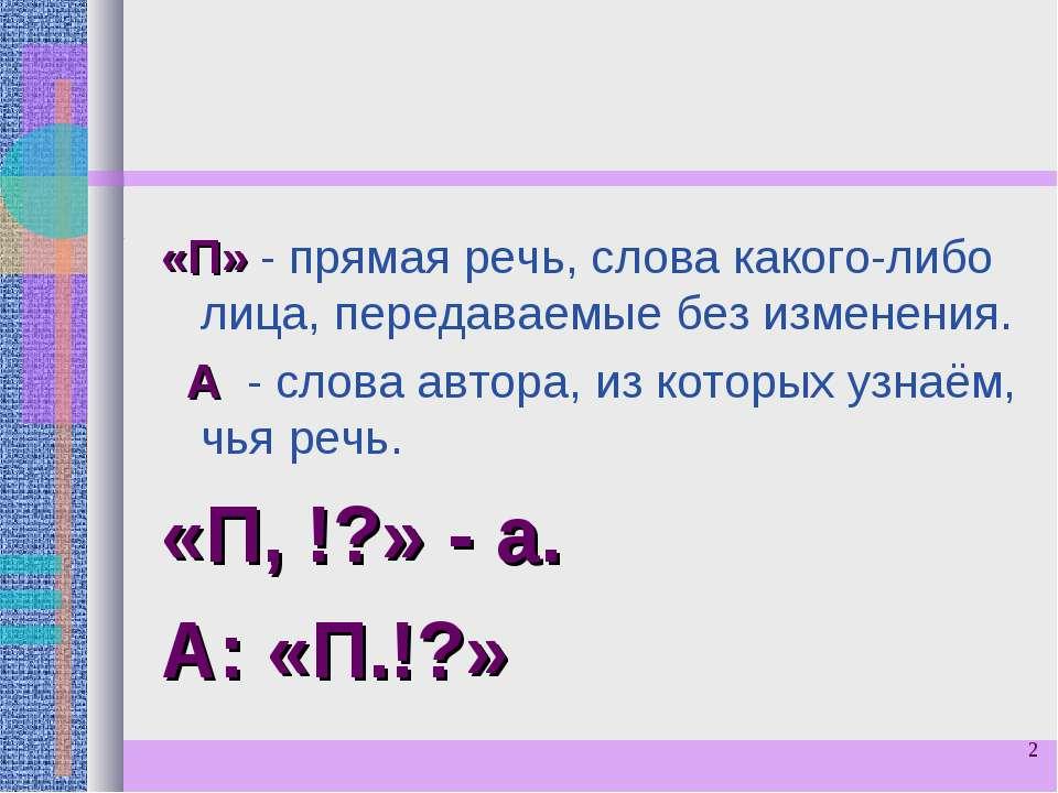 * «П» - прямая речь, слова какого-либо лица, передаваемые без изменения. А - ...