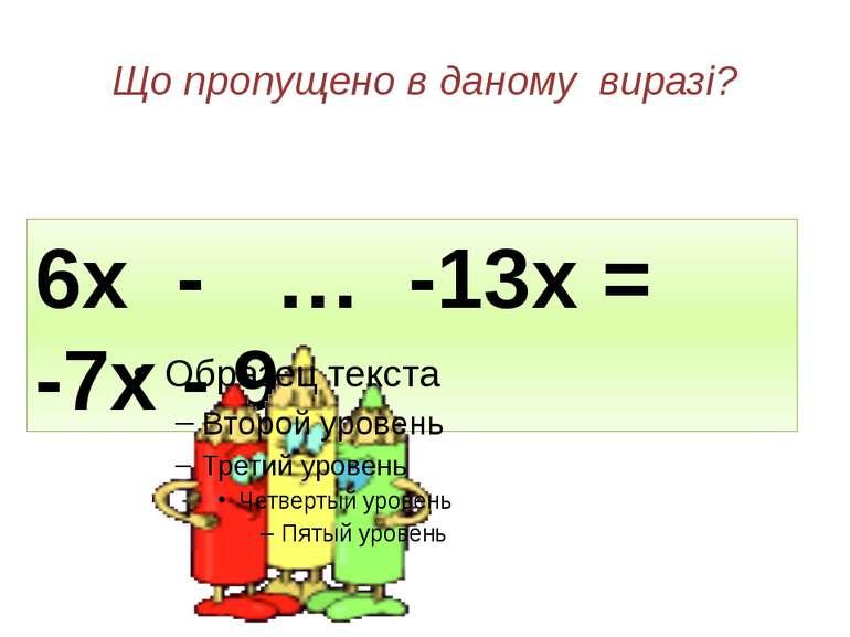 Що пропущено в даному виразі? 6х - … -13х = -7х - 9 9