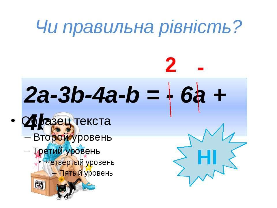 Чи правильна рівність? 2a-3b-4a-b = - 6a + 4b НІ 2 -