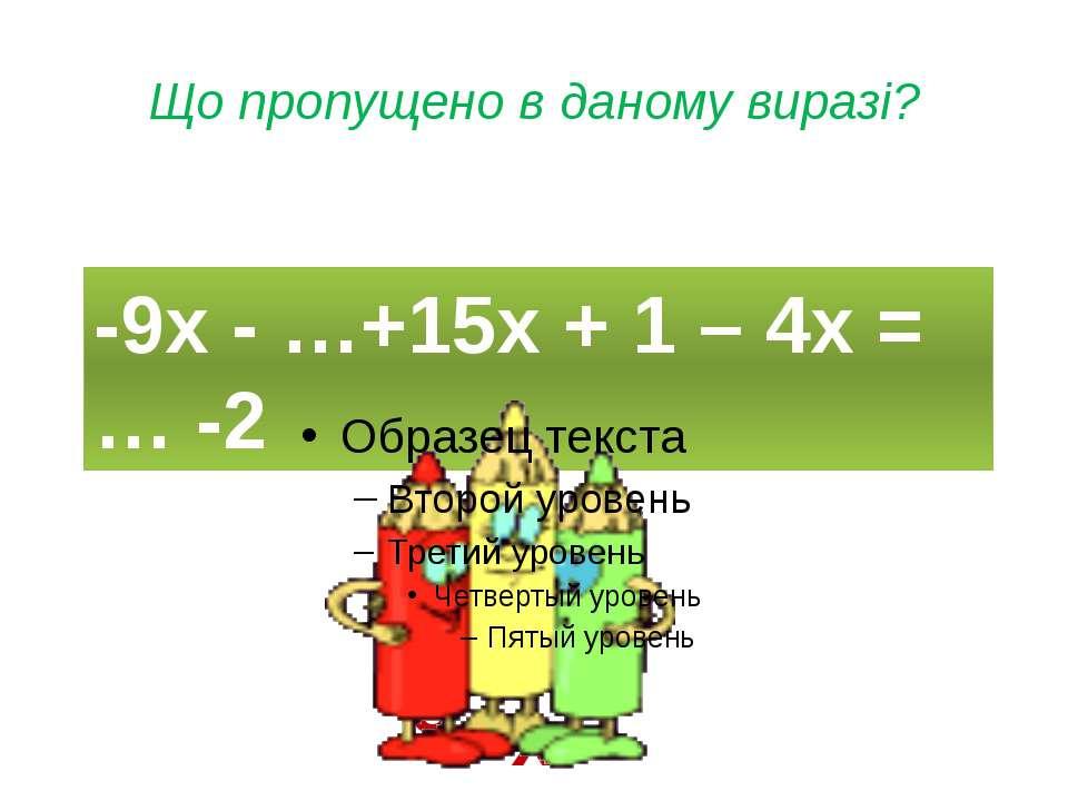 Що пропущено в даному виразі? -9х - …+15х + 1 – 4х = … -2 2х -3