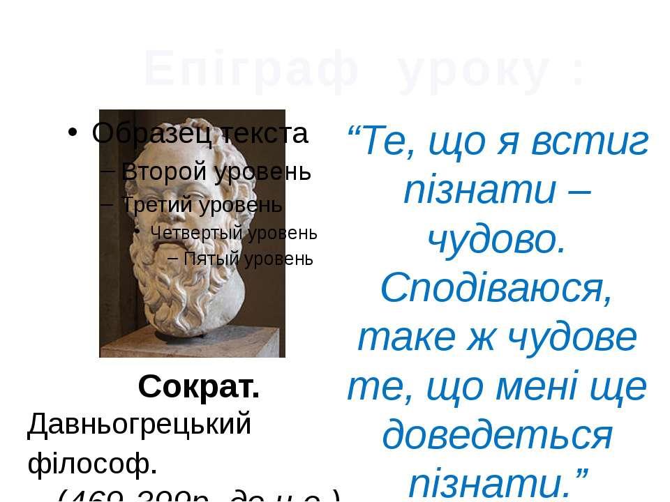 """Епіграф уроку : Сократ. Давньогрецький філософ. (469-399р. до н.е.) """"Те, що я..."""