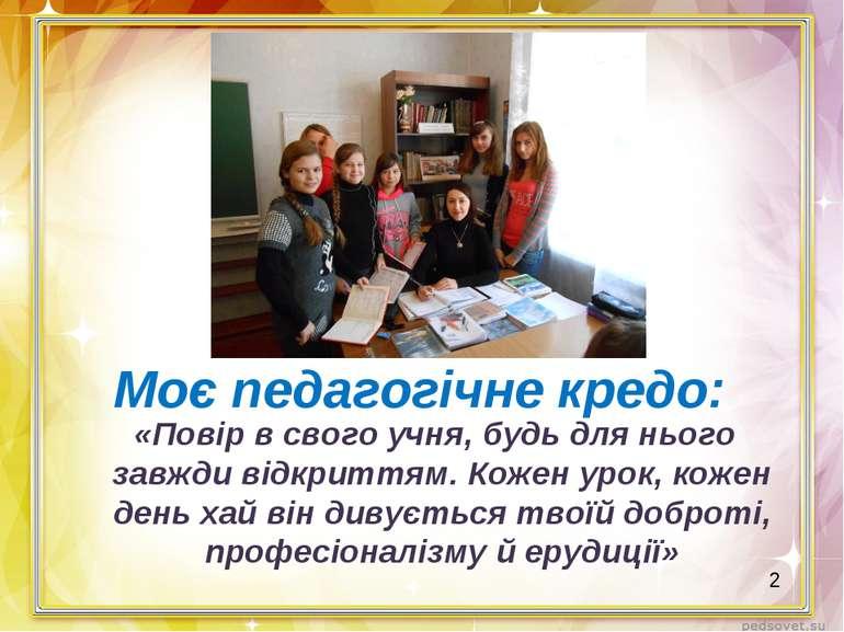 Моє педагогічне кредо: «Повір в свого учня, будь для нього завжди відкриттям....