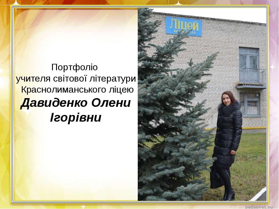 Портфоліо учителя світової літератури Краснолиманського ліцею Давиденко Олени...