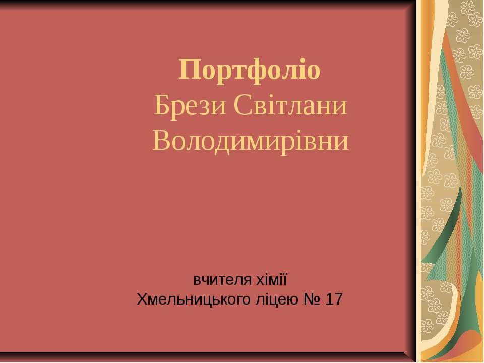 Портфоліо Брези Світлани Володимирівни вчителя хімії Хмельницького ліцею № 17