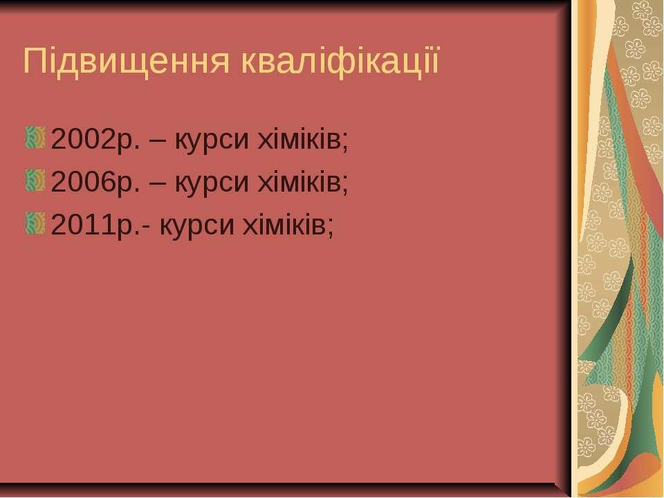 Підвищення кваліфікації 2002р. – курси хіміків; 2006р. – курси хіміків; 2011р...