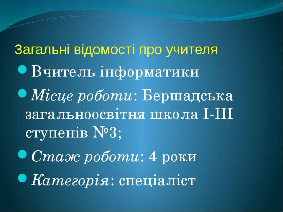 Загальні відомості про учителя Вчитель інформатики Місце роботи: Бершадська з...