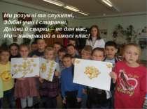 Ми розумні та слухняні, Здібні учні і старанні, Двійки й сварки – не для нас,...