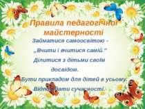 Правила педагогічної майстерності Займатися самоосвітою - ,,Вчити і вчитися с...