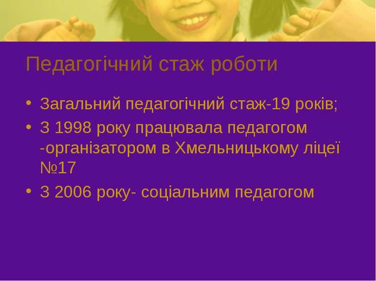 Педагогічний стаж роботи Загальний педагогічний стаж-19 років; З 1998 року пр...