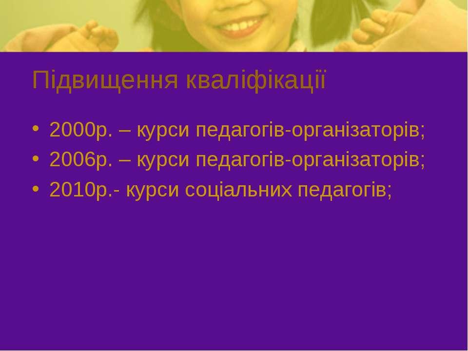 Підвищення кваліфікації 2000р. – курси педагогів-організаторів; 2006р. – курс...