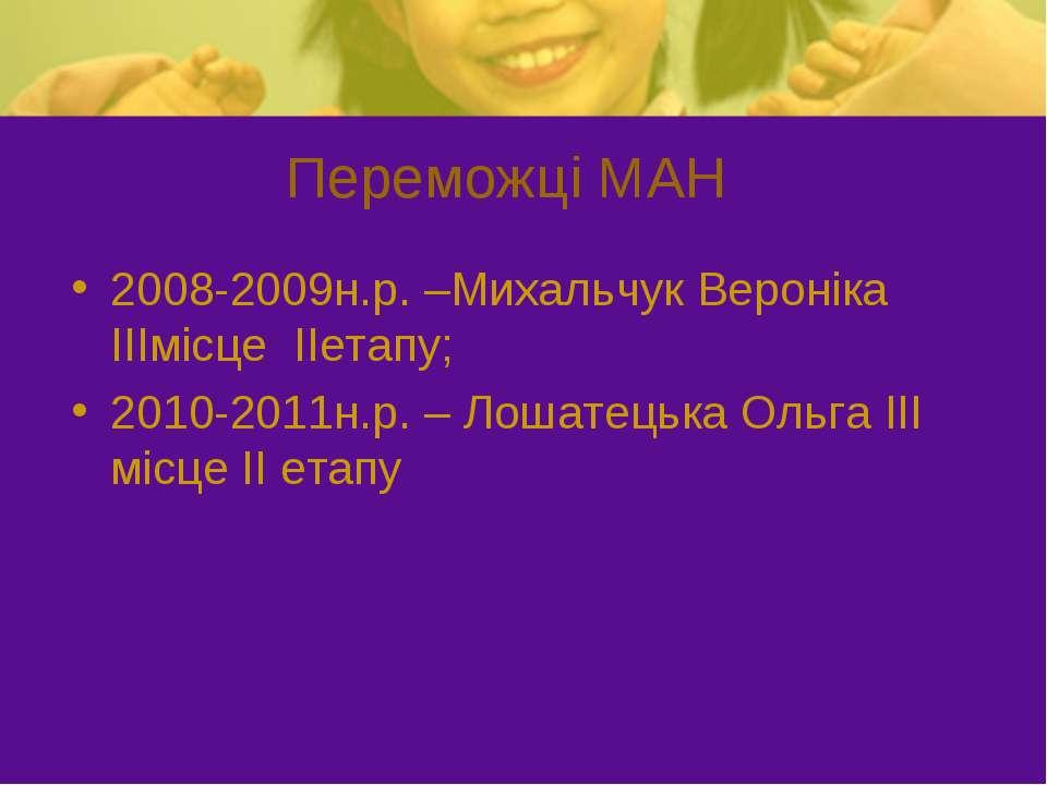 Переможці МАН 2008-2009н.р. –Михальчук Вероніка ІІІмісце ІІетапу; 2010-2011н....