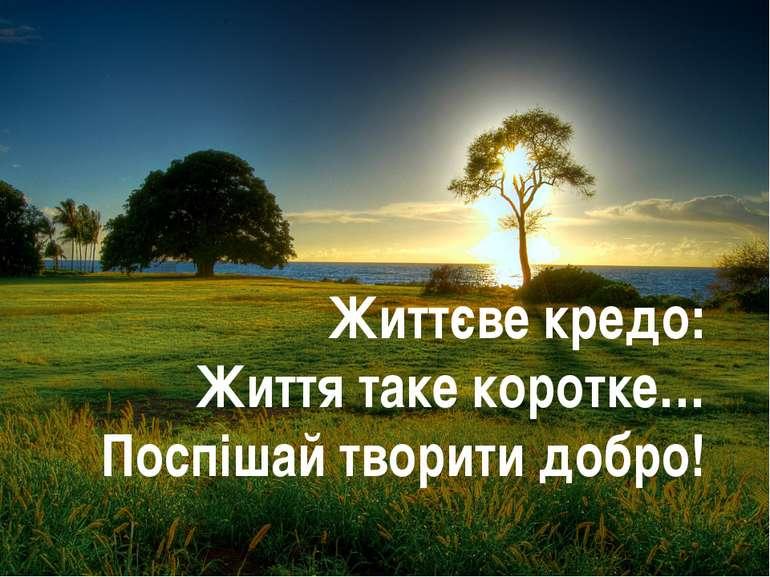 Життєве кредо: Життя таке коротке… Поспішай творити добро!