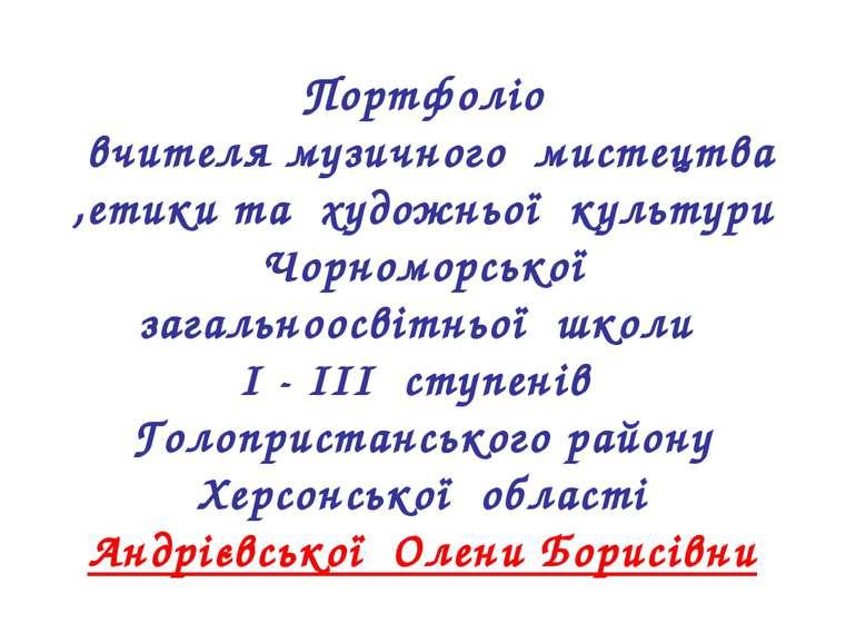 Портфоліо вчителя музичного мистецтва ,етики та художньої культури Чорноморсь...