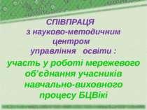 СПІВПРАЦЯ з науково-методичним центром управління освіти : участь у роботі ме...