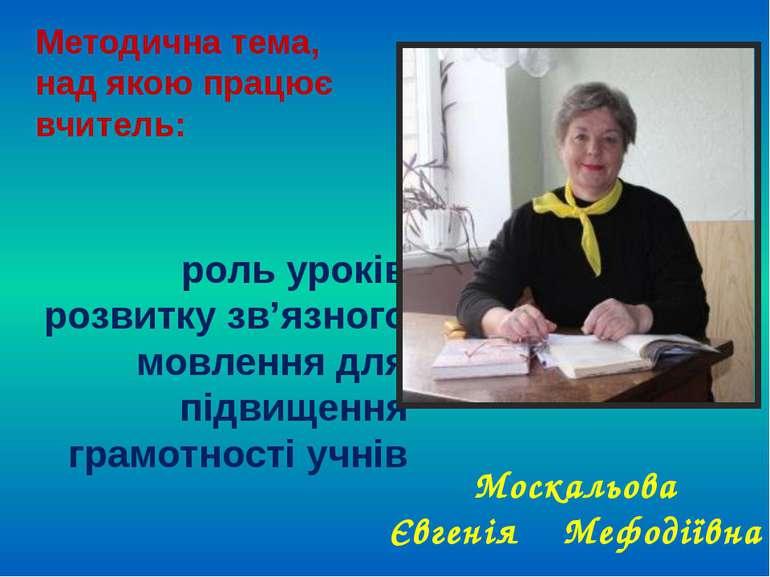 Москальова Євгенія Мефодіївна Методична тема, над якою працює вчитель: