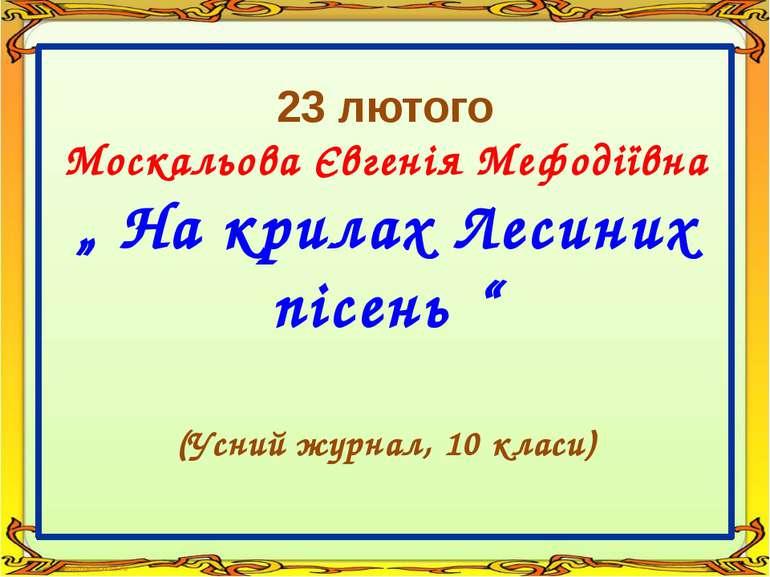 """23 лютого Москальова Євгенія Мефодіївна """" На крилах Лесиних пісень """" (Усний ж..."""