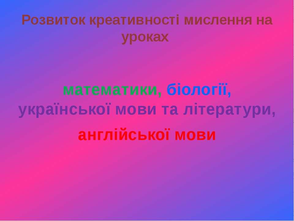 Розвиток креативності мислення на уроках математики, біології, української мо...