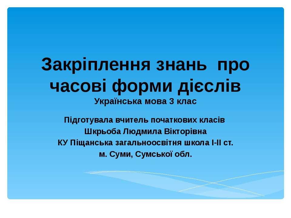 Закріплення знань про часові форми дієслів Українська мова 3 клас Підготувала...