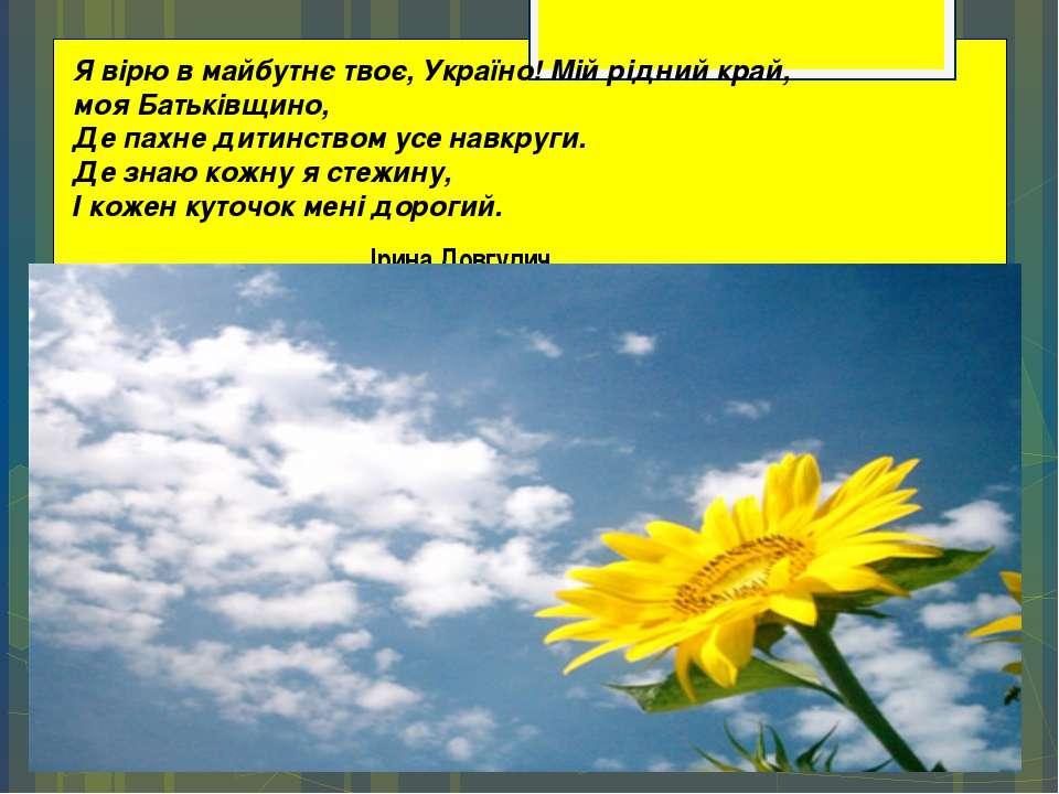 Я вірю в майбутнє твоє, Україно! Мій рідний край, моя Батьківщино, Де ...