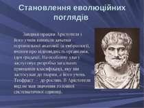 Становлення еволюційних поглядів Завдяки працям Арістотеля і його учнів виник...
