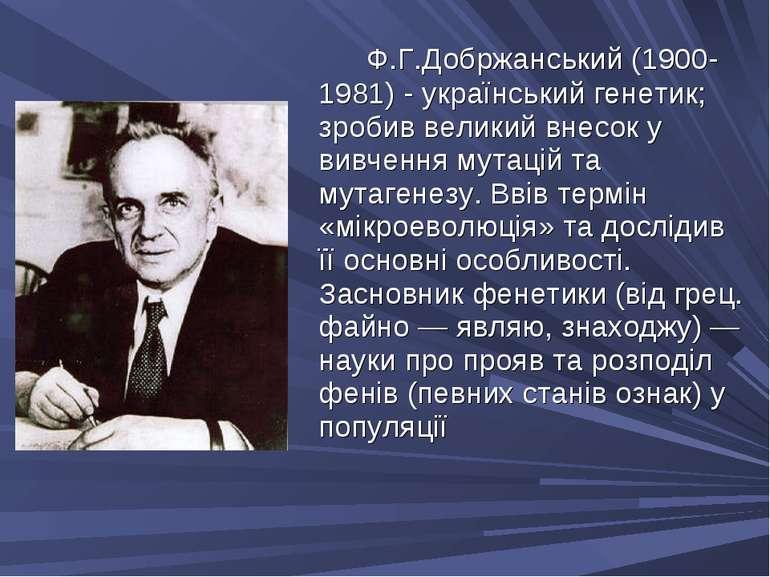Ф.Г.Добржанський (1900-1981) - український генетик; зробив великий внесок у в...