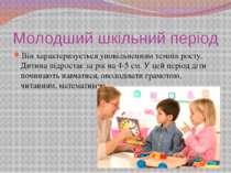 Молодший шкільний період Він характеризується уповільненням темпів росту. Дит...