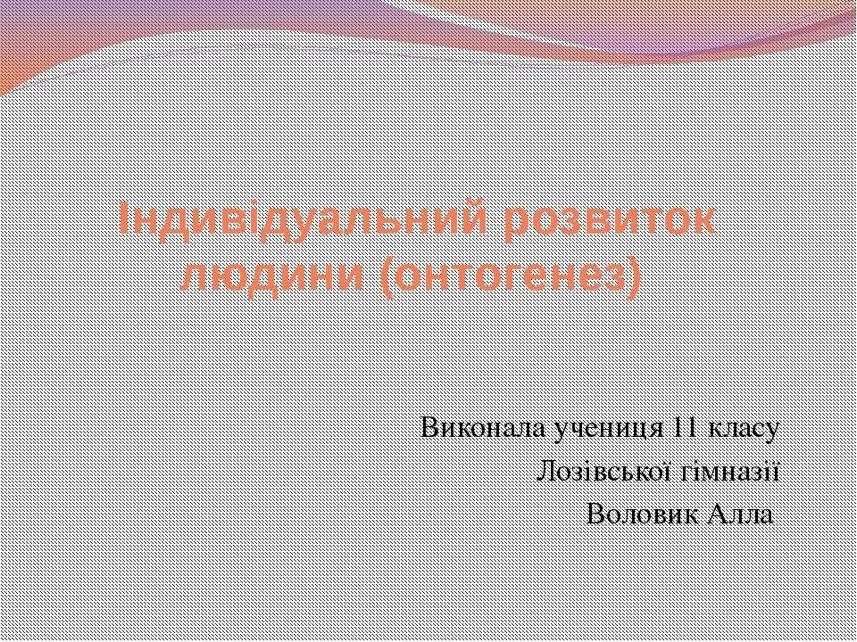 Індивідуальний розвиток людини (онтогенез) Виконала учениця 11 класу Лозівськ...