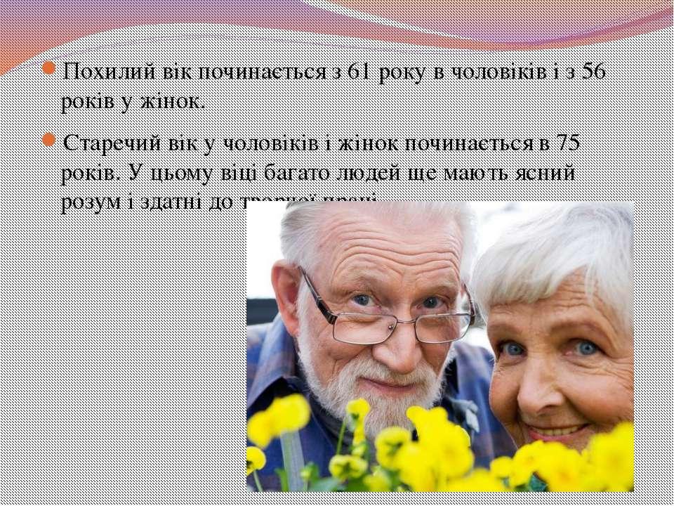 Похилий вік починається з 61 року в чоловіків і з 56 років у жінок. Старечий ...